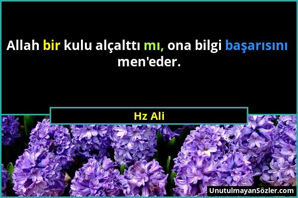 Hz Ali - Allah bir kulu alçalttı mı, ona bilgi başarısını men'eder....