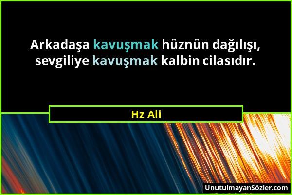 Hz Ali - Arkadaşa kavuşmak hüznün dağılışı, sevgiliye kavuşmak kalbin cilasıdır....