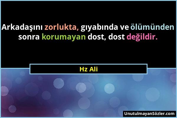Hz Ali - Arkadaşını zorlukta, gıyabında ve ölümünden sonra korumayan dost, dost değildir....
