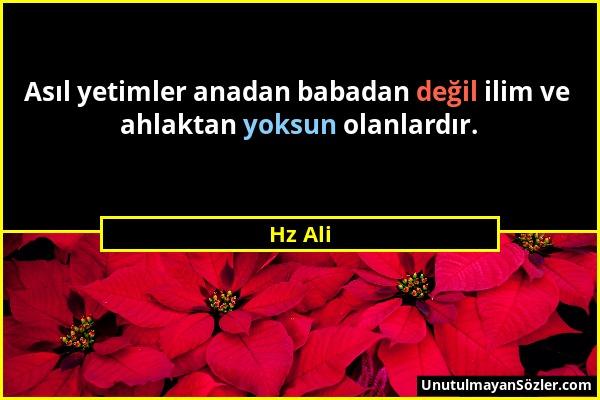 Hz Ali - Asıl yetimler anadan babadan değil ilim ve ahlaktan yoksun olanlardır....