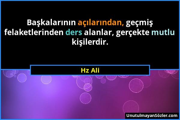 Hz Ali - Başkalarının açılarından, geçmiş felaketlerinden ders alanlar, gerçekte mutlu kişilerdir....