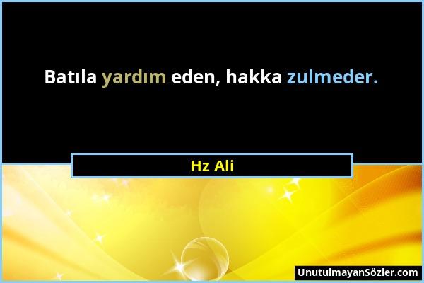 Hz Ali - Batıla yardım eden, hakka zulmeder....