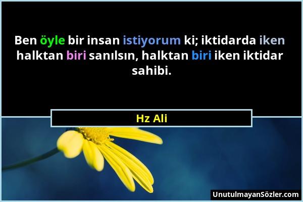 Hz Ali - Ben öyle bir insan istiyorum ki; iktidarda iken halktan biri sanılsın, halktan biri iken iktidar sahibi....