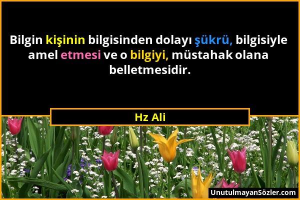 Hz Ali - Bilgin kişinin bilgisinden dolayı şükrü, bilgisiyle amel etmesi ve o bilgiyi, müstahak olana belletmesidir....