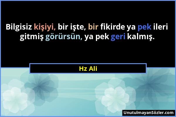 Hz Ali - Bilgisiz kişiyi, bir işte, bir fikirde ya pek ileri gitmiş görürsün, ya pek geri kalmış....