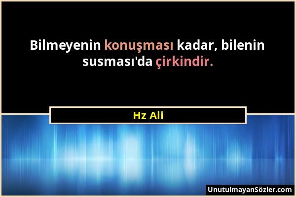 Hz Ali - Bilmeyenin konuşması kadar, bilenin susması'da çirkindir....