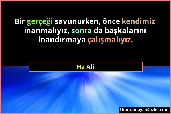 Hz Ali - Bir gerçeği savunurken, önce kendimiz inanmalıyız, sonra da başkalarını inandırmaya çalışmalıyız....