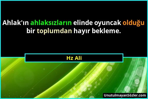 Hz Ali - Ahlak'ın ahlaksızların elinde oyuncak olduğu bir toplumdan hayır bekleme....