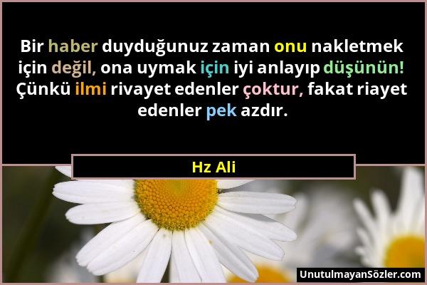 Hz Ali - Bir haber duyduğunuz zaman onu nakletmek için değil, ona uymak için iyi anlayıp düşünün! Çünkü ilmi rivayet edenler çoktur, fakat riayet eden...