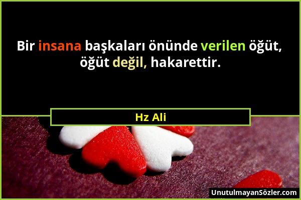 Hz Ali - Bir insana başkaları önünde verilen öğüt, öğüt değil, hakarettir....