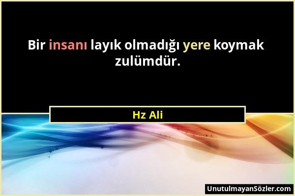 Hz Ali - Bir insanı layık olmadığı yere koymak zulümdür....