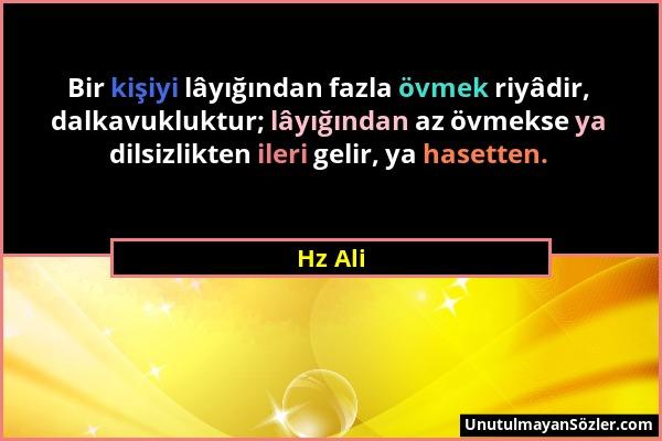 Hz Ali - Bir kişiyi lâyığından fazla övmek riyâdir, dalkavukluktur; lâyığından az övmekse ya dilsizlikten ileri gelir, ya hasetten....