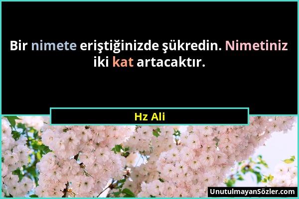 Hz Ali - Bir nimete eriştiğinizde şükredin. Nimetiniz iki kat artacaktır....