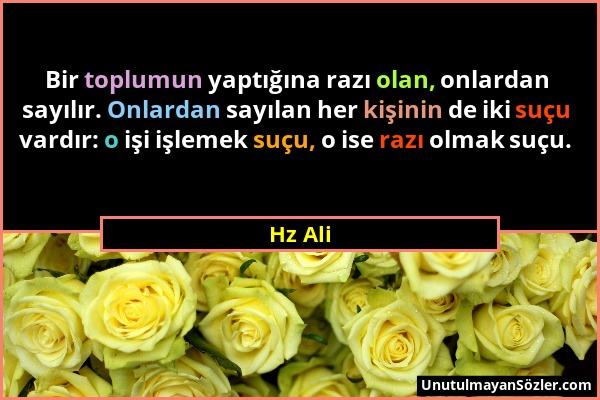 Hz Ali - Bir toplumun yaptığına razı olan, onlardan sayılır. Onlardan sayılan her kişinin de iki suçu vardır: o işi işlemek suçu, o ise razı olmak suç...