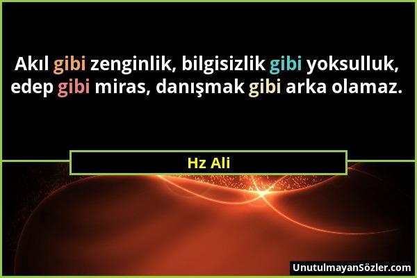 Hz Ali - Akıl gibi zenginlik, bilgisizlik gibi yoksulluk, edep gibi miras, danışmak gibi arka olamaz....