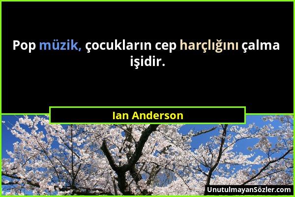 Ian Anderson - Pop müzik, çocukların cep harçlığını çalma işidir....