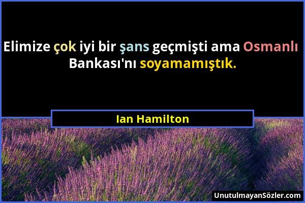 Ian Hamilton - Elimize çok iyi bir şans geçmişti ama Osmanlı Bankası'nı soyamamıştık....