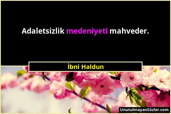 İbni Haldun - Adaletsizlik medeniyeti mahveder....