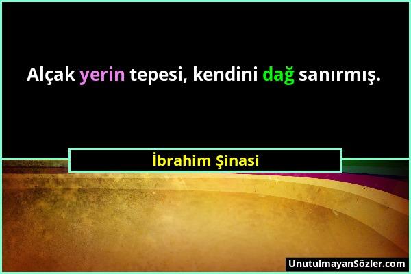 İbrahim Şinasi - Alçak yerin tepesi, kendini dağ sanırmış....