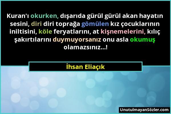 İhsan Eliaçık - Kuran'ı okurken, dışarıda gürül gürül akan hayatın sesini, diri diri toprağa gömülen kız çocuklarının iniltisini, köle feryatlarını, a...