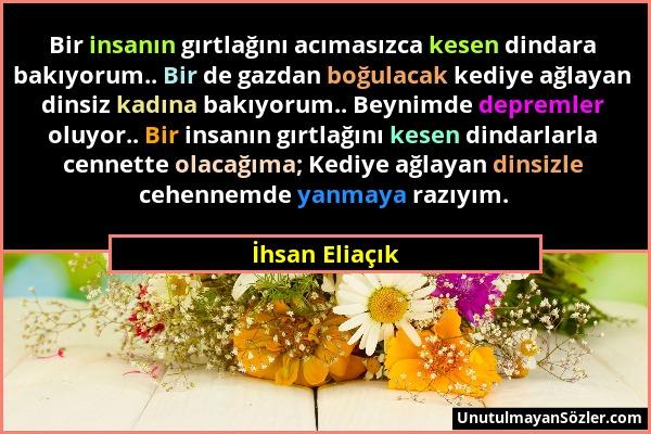 İhsan Eliaçık - Bir insanın gırtlağını acımasızca kesen dindara bakıyorum.. Bir de gazdan boğulacak kediye ağlayan dinsiz kadına bakıyorum.. Beynimde...