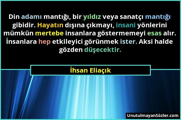 İhsan Eliaçık - Din adamı mantığı, bir yıldız veya sanatçı mantığı gibidir. Hayatın dışına çıkmayı, insani yönlerini mümkün mertebe insanlara gösterme...