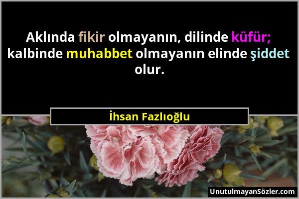 İhsan Fazlıoğlu - Aklında fikir olmayanın, dilinde küfür; kalbinde muhabbet olmayanın elinde şiddet olur....