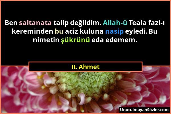 II. Ahmet - Ben saltanata talip değildim. Allah-ü Teala fazl-ı kereminden bu aciz kuluna nasip eyledi. Bu nimetin şükrünü eda edemem....