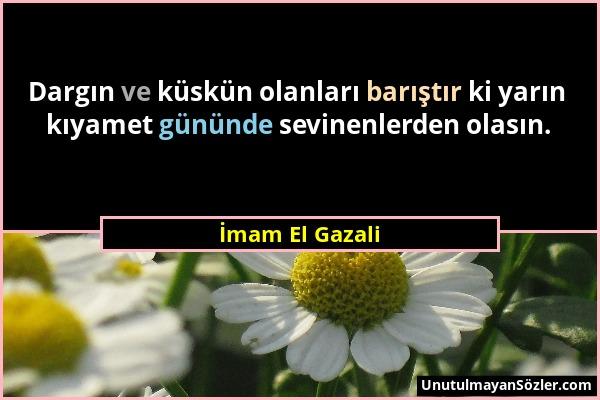 İmam El Gazali - Dargın ve küskün olanları barıştır ki yarın kıyamet gününde sevinenlerden olasın....