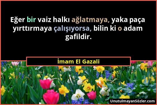 İmam El Gazali - Eğer bir vaiz halkı ağlatmaya, yaka paça yırttırmaya çalışıyorsa, bilin ki o adam gafildir....