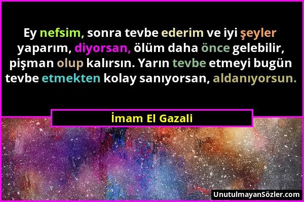 İmam El Gazali - Ey nefsim, sonra tevbe ederim ve iyi şeyler yaparım, diyorsan, ölüm daha önce gelebilir, pişman olup kalırsın. Yarın tevbe etmeyi bug...