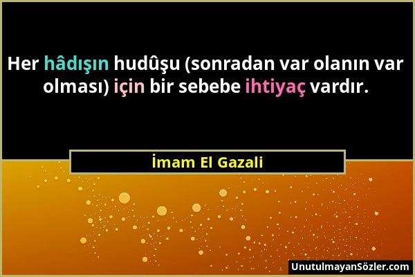 İmam El Gazali - Her hâdışın hudûşu (sonradan var olanın var olması) için bir sebebe ihtiyaç vardır....