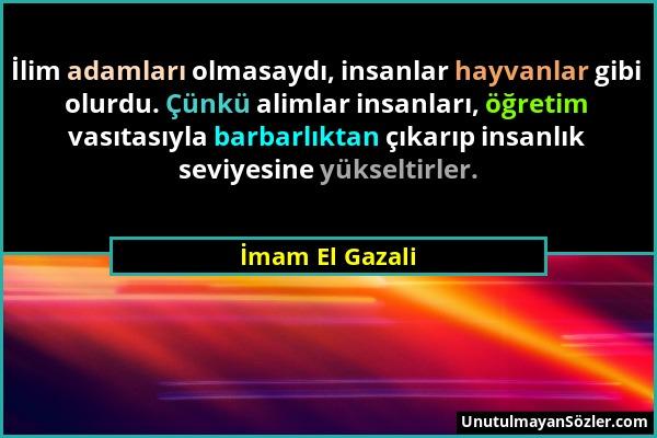 İmam El Gazali - İlim adamları olmasaydı, insanlar hayvanlar gibi olurdu. Çünkü alimlar insanları, öğretim vasıtasıyla barbarlıktan çıkarıp insanlık s...