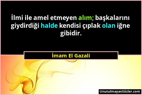 İmam El Gazali - İlmi ile amel etmeyen alım; başkalarını giydirdiği halde kendisi çıplak olan iğne gibidir....