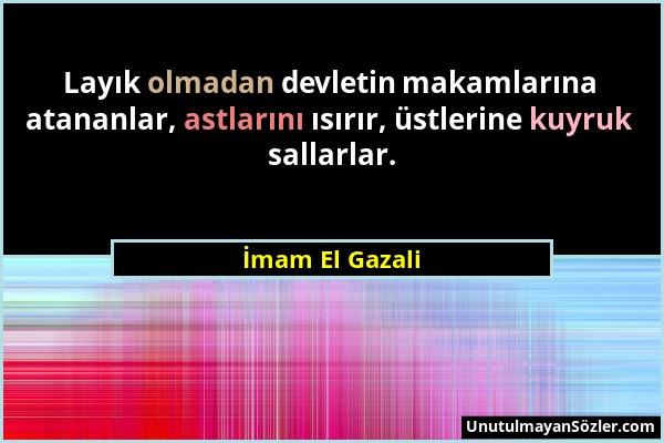 İmam El Gazali - Layık olmadan devletin makamlarına atananlar, astlarını ısırır, üstlerine kuyruk sallarlar....