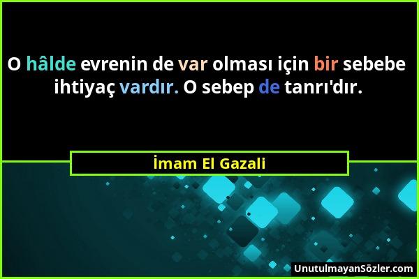 İmam El Gazali - O hâlde evrenin de var olması için bir sebebe ihtiyaç vardır. O sebep de tanrı'dır....