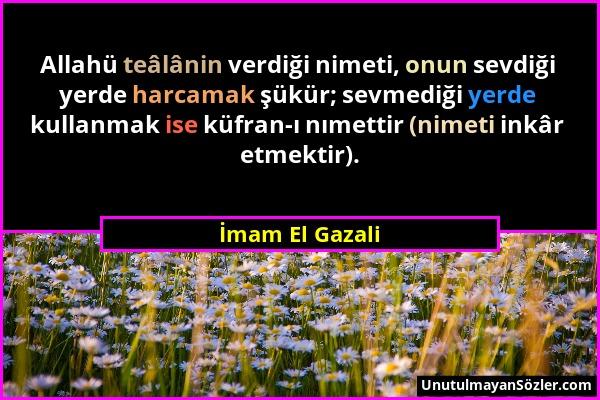 İmam El Gazali - Allahü teâlânin verdiği nimeti, onun sevdiği yerde harcamak şükür; sevmediği yerde kullanmak ise küfran-ı nımettir (nimeti inkâr etme...
