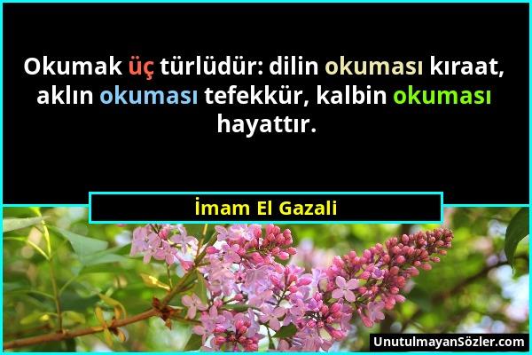 İmam El Gazali - Okumak üç türlüdür: dilin okuması kıraat, aklın okuması tefekkür, kalbin okuması hayattır....