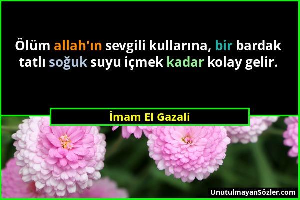 İmam El Gazali - Ölüm allah'ın sevgili kullarına, bir bardak tatlı soğuk suyu içmek kadar kolay gelir....