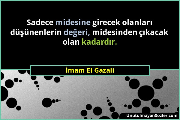 İmam El Gazali - Sadece midesine girecek olanları düşünenlerin değeri, midesinden çıkacak olan kadardır....