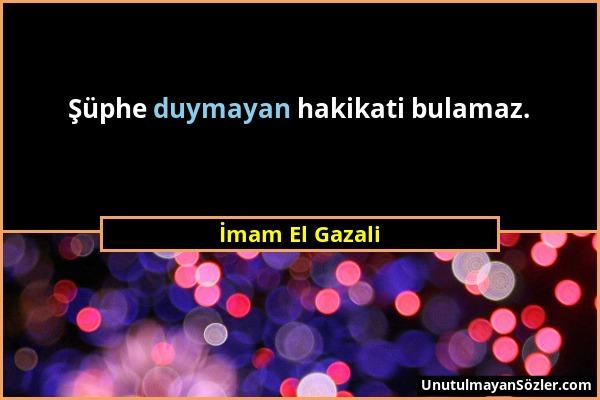 İmam El Gazali - Şüphe duymayan hakikati bulamaz....