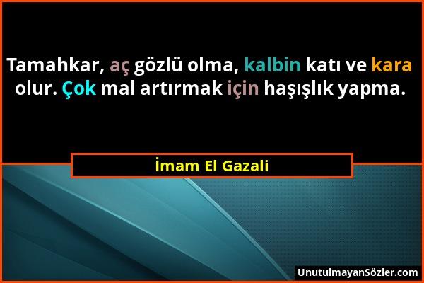 İmam El Gazali - Tamahkar, aç gözlü olma, kalbin katı ve kara olur. Çok mal artırmak için haşışlık yapma....