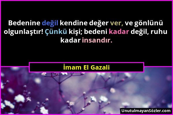 İmam El Gazali - Bedenine değil kendine değer ver, ve gönlünü olgunlaştır! Çünkü kişi; bedeni kadar değil, ruhu kadar insandır....