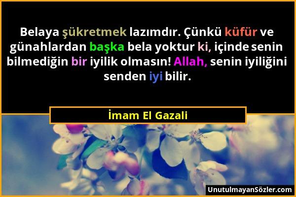 İmam El Gazali - Belaya şükretmek lazımdır. Çünkü küfür ve günahlardan başka bela yoktur ki, içinde senin bilmediğin bir iyilik olmasın! Allah, senin...