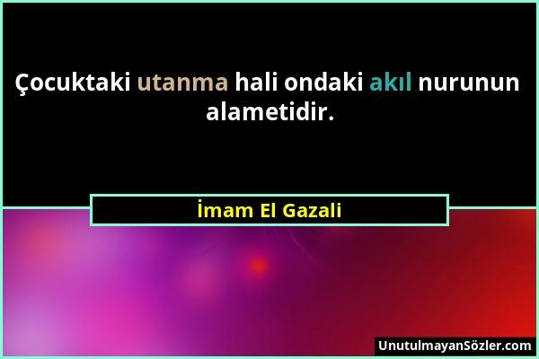 İmam El Gazali - Çocuktaki utanma hali ondaki akıl nurunun alametidir....