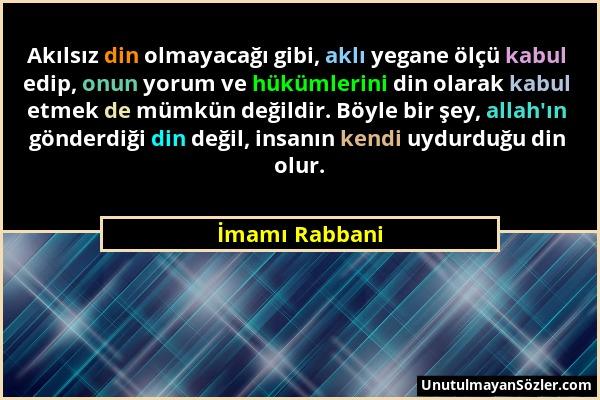 İmamı Rabbani - Akılsız din olmayacağı gibi, aklı yegane ölçü kabul edip, onun yorum ve hükümlerini din olarak kabul etmek de mümkün değildir. Böyle b...