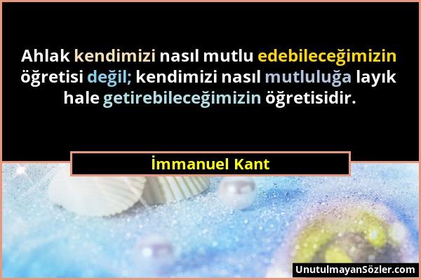 İmmanuel Kant - Ahlak kendimizi nasıl mutlu edebileceğimizin öğretisi değil; kendimizi nasıl mutluluğa layık hale getirebileceğimizin öğretisidir....