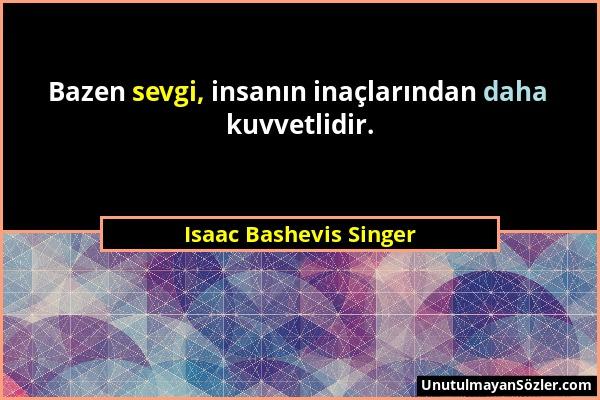 Isaac Bashevis Singer - Bazen sevgi, insanın inaçlarından daha kuvvetlidir....