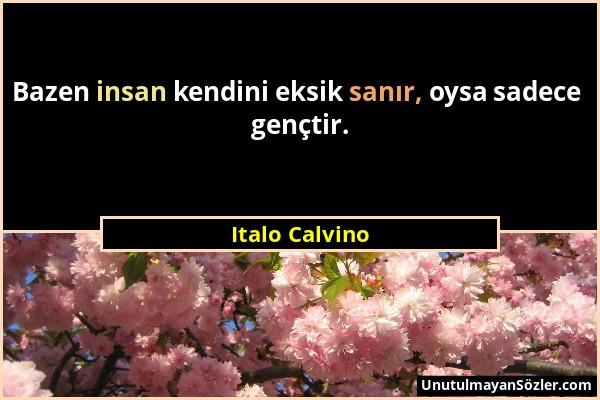 Italo Calvino - Bazen insan kendini eksik sanır, oysa sadece gençtir....