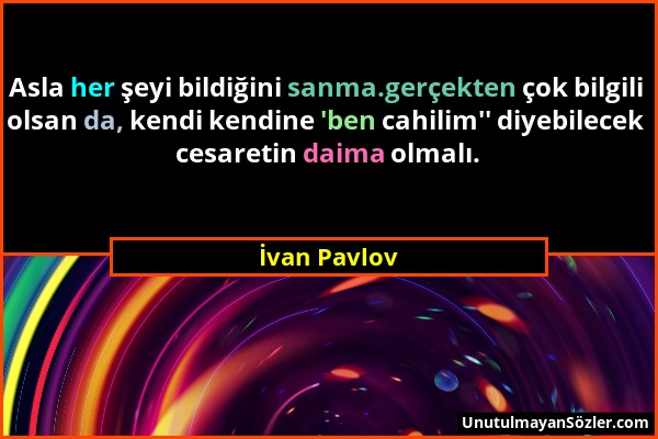 İvan Pavlov - Asla her şeyi bildiğini sanma.gerçekten çok bilgili olsan da, kendi kendine 'ben cahilim'' diyebilecek cesaretin daima olmalı....